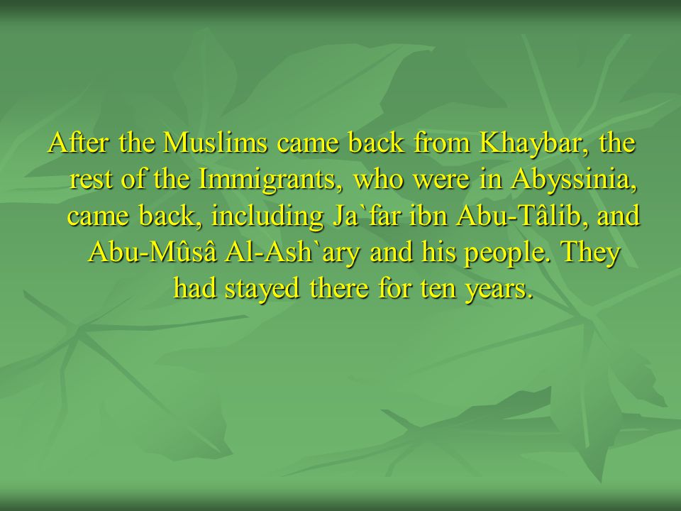 After the Muslims came back from Khaybar, the rest of the Immigrants, who were in Abyssinia, came back, including Ja`far ibn Abu-Tâlib, and Abu-Mûsâ Al-Ash`ary and his people.
