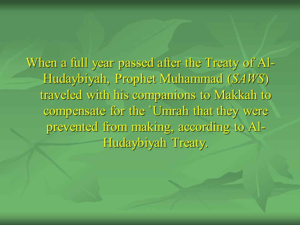 When a full year passed after the Treaty of Al-Hudaybiyah, Prophet Muhammad (SAWS) traveled with his companions to Makkah to compensate for the `Umrah that they were prevented from making, according to Al-Hudaybiyah Treaty.