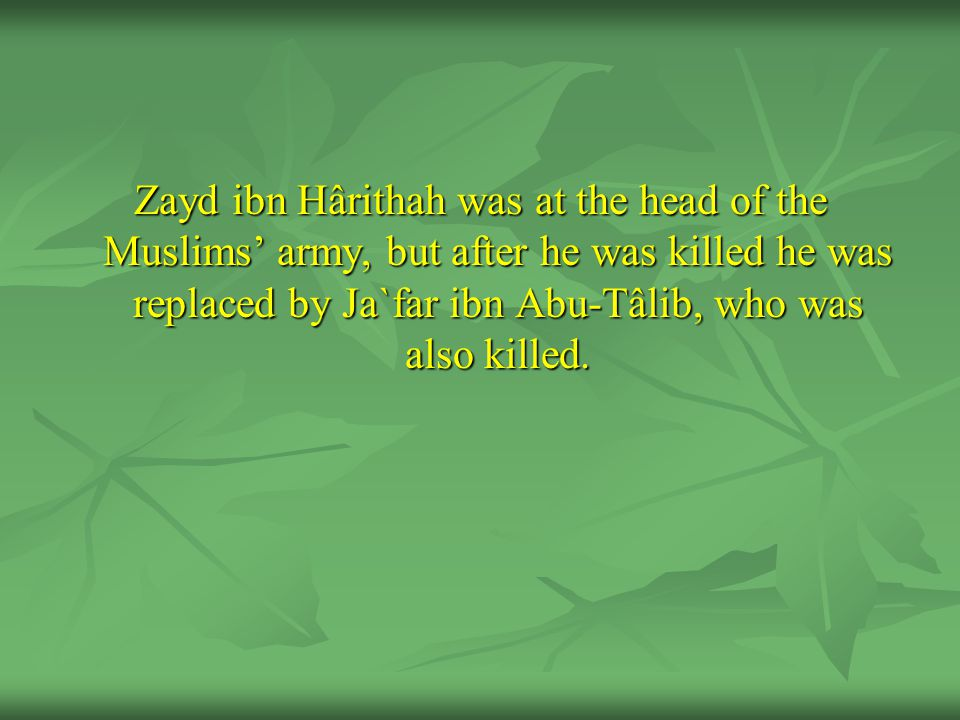 Zayd ibn Hârithah was at the head of the Muslims' army, but after he was killed he was replaced by Ja`far ibn Abu-Tâlib, who was also killed.