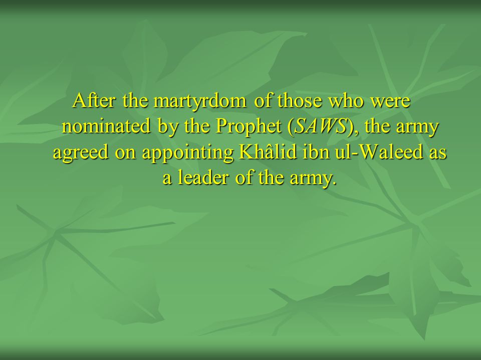 After the martyrdom of those who were nominated by the Prophet (SAWS), the army agreed on appointing Khâlid ibn ul-Waleed as a leader of the army.