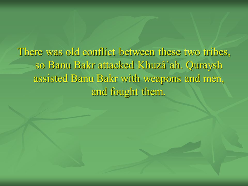 There was old conflict between these two tribes, so Banu Bakr attacked Khuzâ`ah.