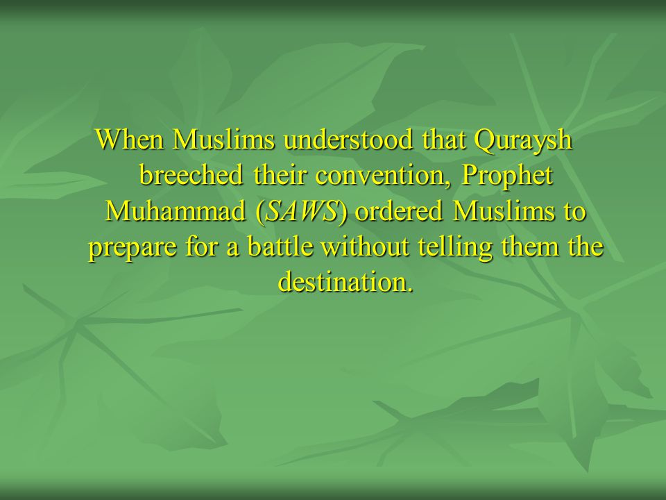 When Muslims understood that Quraysh breeched their convention, Prophet Muhammad (SAWS) ordered Muslims to prepare for a battle without telling them the destination.