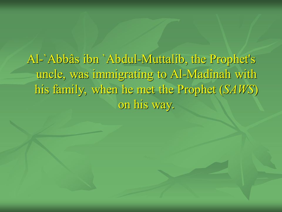Al-`Abbâs ibn `Abdul-Muttalib, the Prophet s uncle, was immigrating to Al-Madînah with his family, when he met the Prophet (SAWS) on his way.