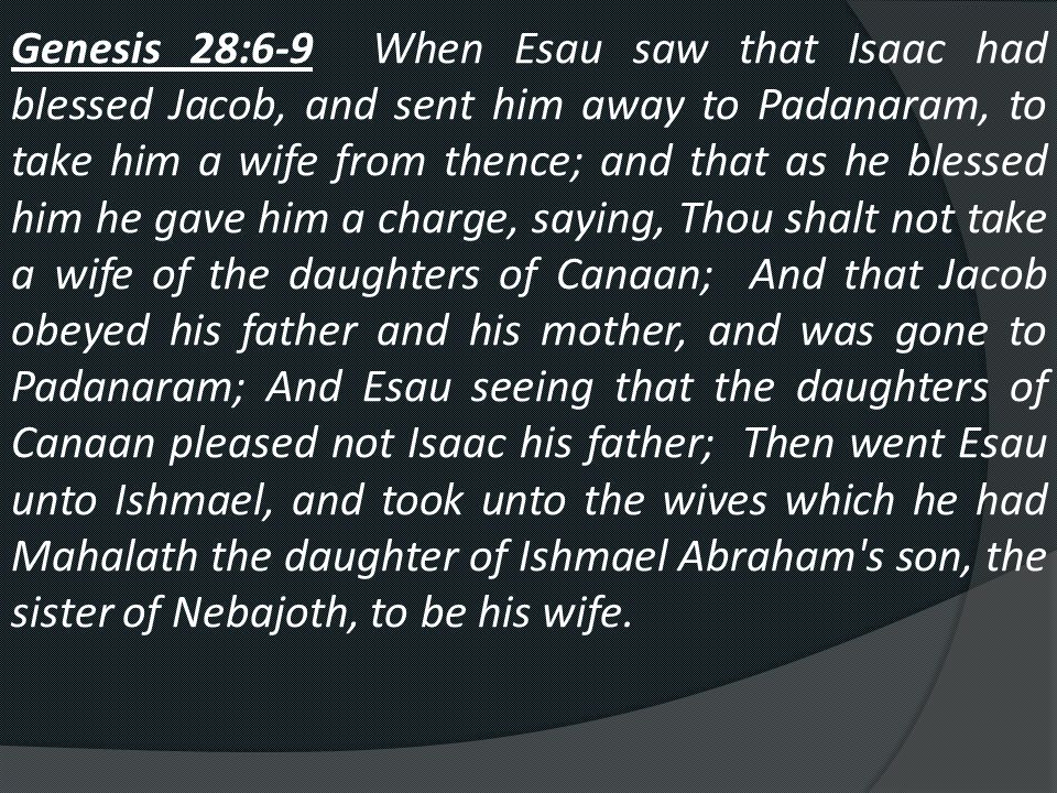 Genesis 28:6-9 When Esau saw that Isaac had blessed Jacob, and sent him away to Padanaram, to take him a wife from thence; and that as he blessed him he gave him a charge, saying, Thou shalt not take a wife of the daughters of Canaan; And that Jacob obeyed his father and his mother, and was gone to Padanaram; And Esau seeing that the daughters of Canaan pleased not Isaac his father; Then went Esau unto Ishmael, and took unto the wives which he had Mahalath the daughter of Ishmael Abraham s son, the sister of Nebajoth, to be his wife.