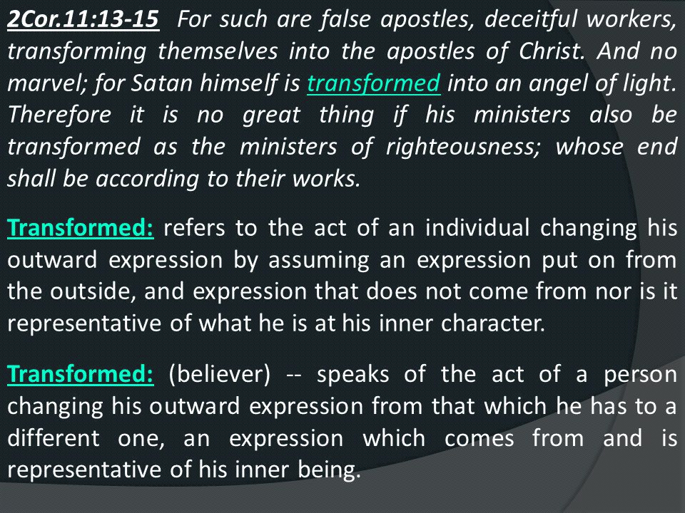2Cor.11:13-15 For such are false apostles, deceitful workers, transforming themselves into the apostles of Christ. And no marvel; for Satan himself is transformed into an angel of light. Therefore it is no great thing if his ministers also be transformed as the ministers of righteousness; whose end shall be according to their works.