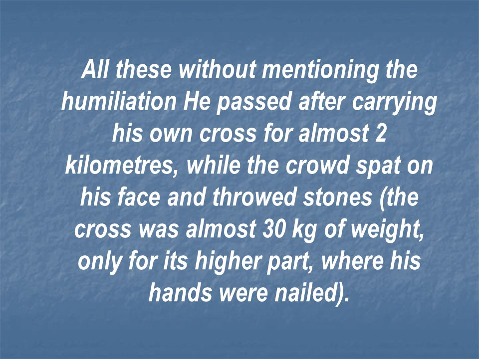 All these without mentioning the humiliation He passed after carrying his own cross for almost 2 kilometres, while the crowd spat on his face and throwed stones (the cross was almost 30 kg of weight, only for its higher part, where his hands were nailed).