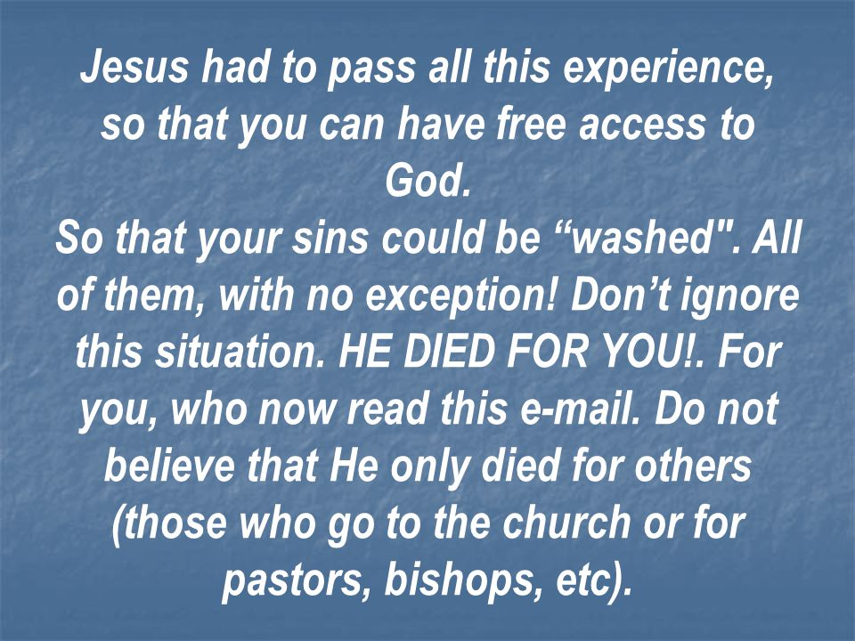 Jesus had to pass all this experience, so that you can have free access to God.