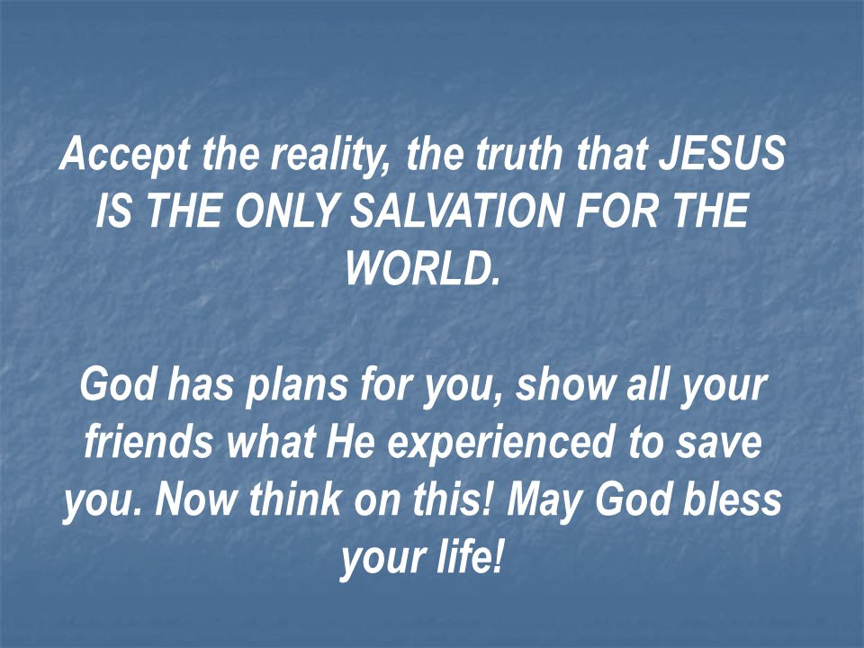 Accept the reality, the truth that JESUS IS THE ONLY SALVATION FOR THE WORLD.