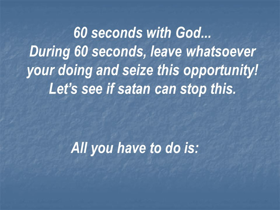 60 seconds with God... During 60 seconds, leave whatsoever your doing and seize this opportunity! Let's see if satan can stop this.