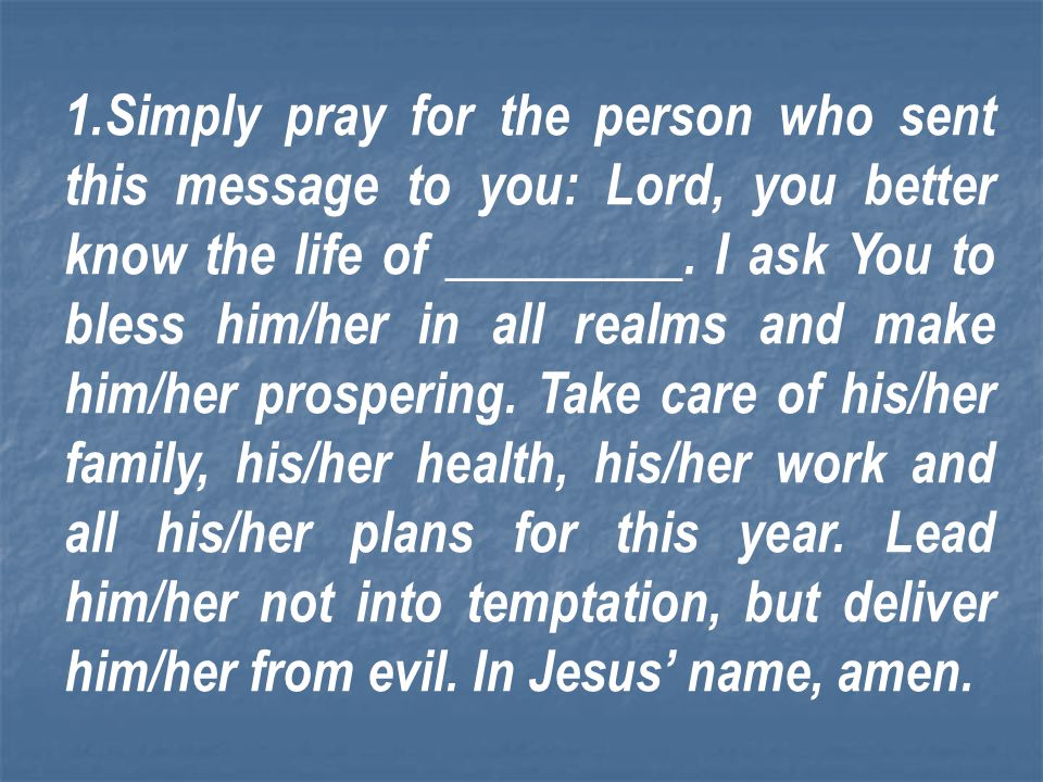 Simply pray for the person who sent this message to you: Lord, you better know the life of _________.