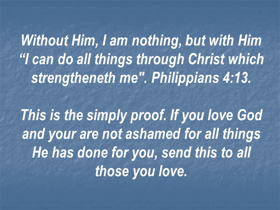 Without Him, I am nothing, but with Him I can do all things through Christ which strengtheneth me . Philippians 4:13.