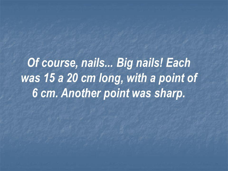 Of course, nails. Big nails