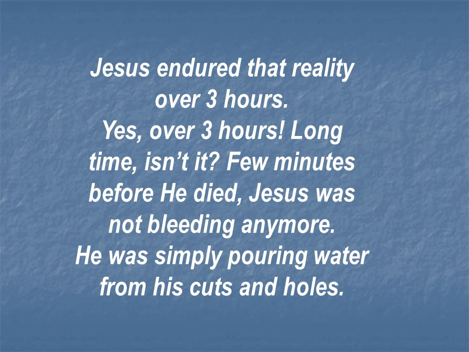 Jesus endured that reality over 3 hours.