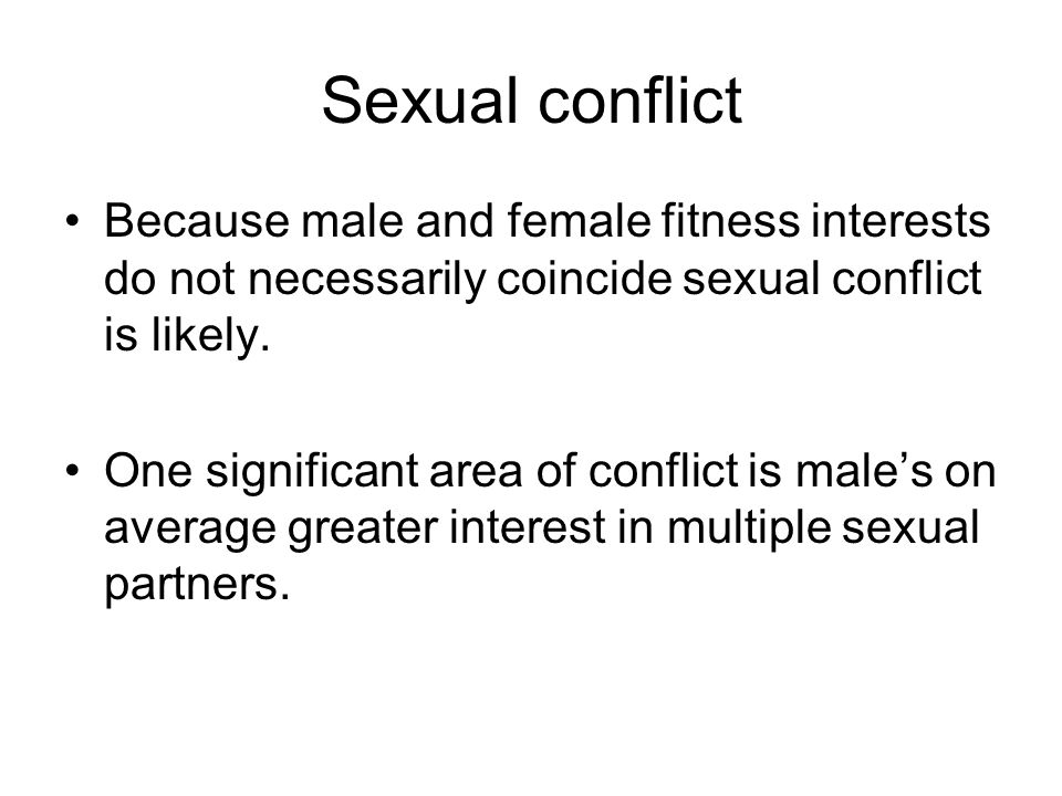 Sexual conflict Because male and female fitness interests do not necessarily coincide sexual conflict is likely.