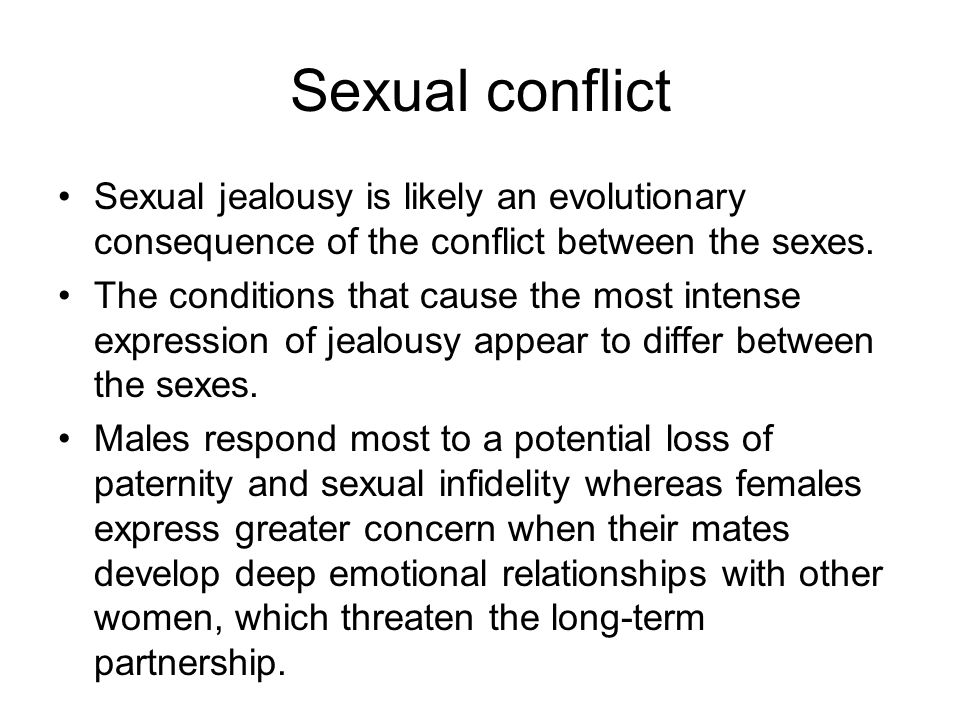 Sexual conflict Sexual jealousy is likely an evolutionary consequence of the conflict between the sexes.