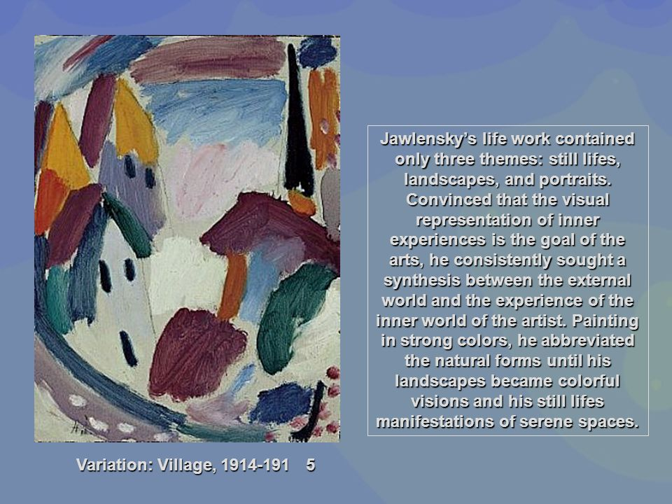 Jawlensky's life work contained only three themes: still lifes, landscapes, and portraits. Convinced that the visual representation of inner experiences is the goal of the arts, he consistently sought a synthesis between the external world and the experience of the inner world of the artist. Painting in strong colors, he abbreviated the natural forms until his landscapes became colorful visions and his still lifes manifestations of serene spaces.