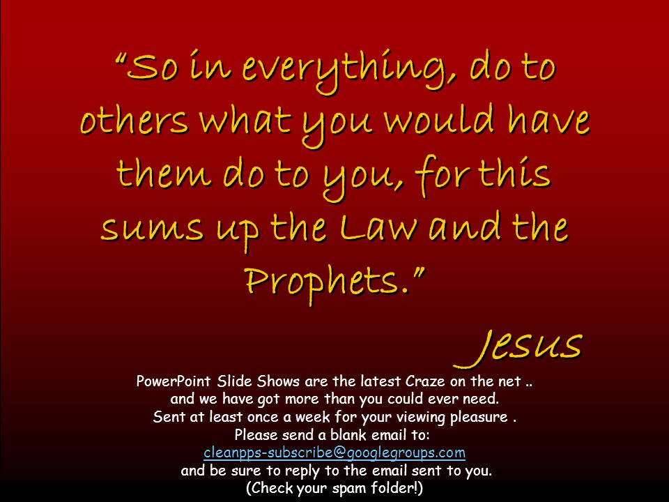 So in everything, do to others what you would have them do to you, for this sums up the Law and the Prophets.