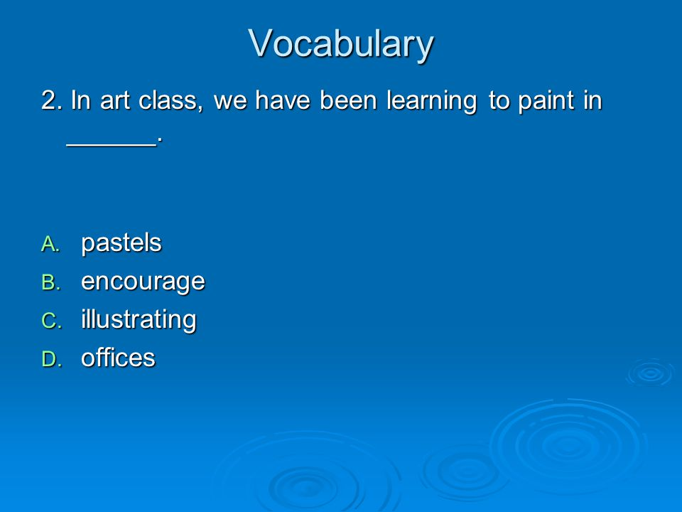 Vocabulary 2. In art class, we have been learning to paint in ______.