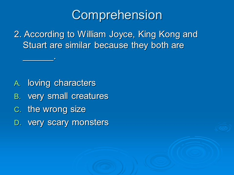 Comprehension 2. According to William Joyce, King Kong and Stuart are similar because they both are ______.
