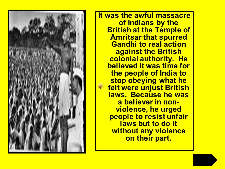 It was the awful massacre of Indians by the British at the Temple of Amritsar that spurred Gandhi to real action against the British colonial authority.
