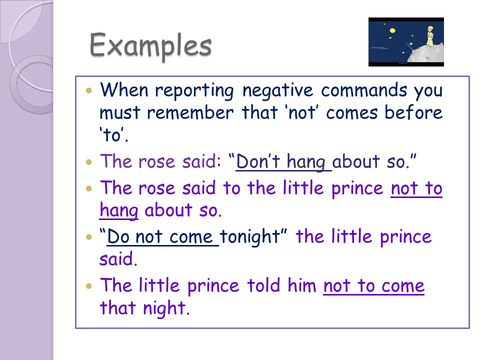 Examples When reporting negative commands you must remember that 'not' comes before 'to'. The rose said: Don't hang about so.