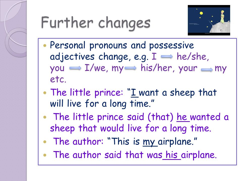 Further changes Personal pronouns and possessive adjectives change, e.g. I he/she, you I/we, my his/her, your my etc.