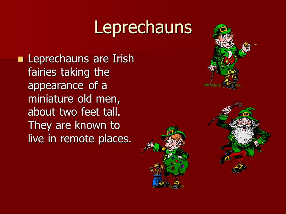 Leprechauns Leprechauns are Irish fairies taking the appearance of a miniature old men, about two feet tall.