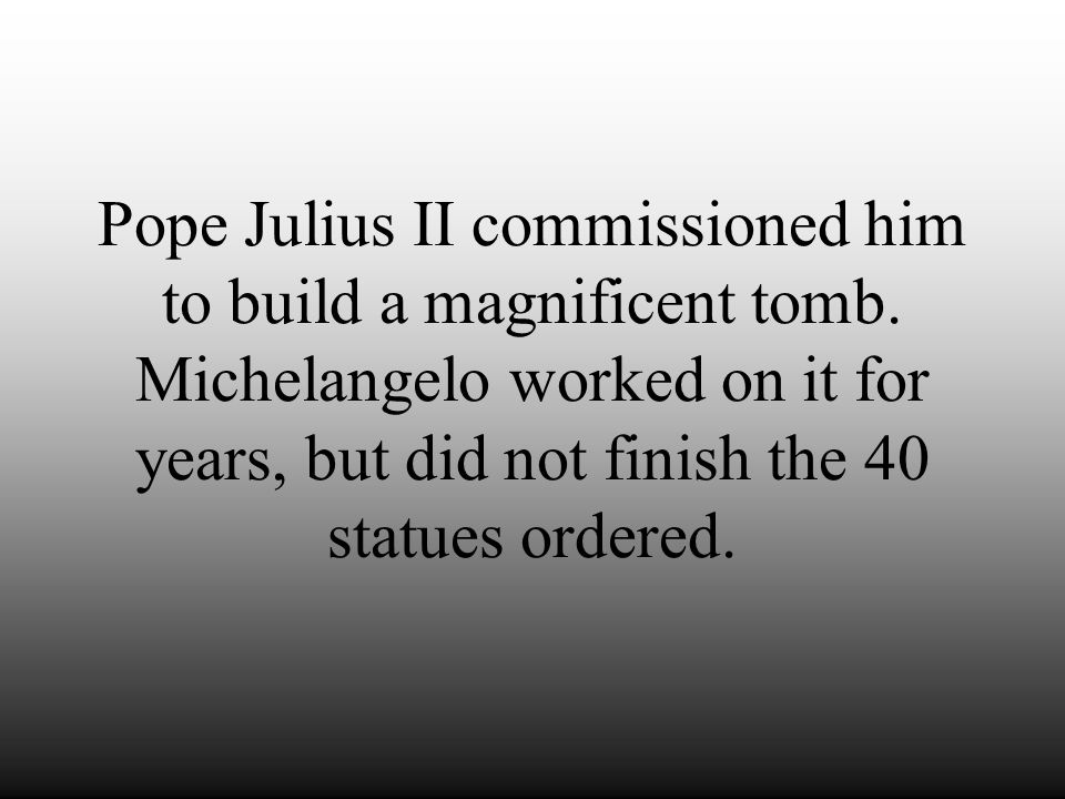 Pope Julius II commissioned him to build a magnificent tomb
