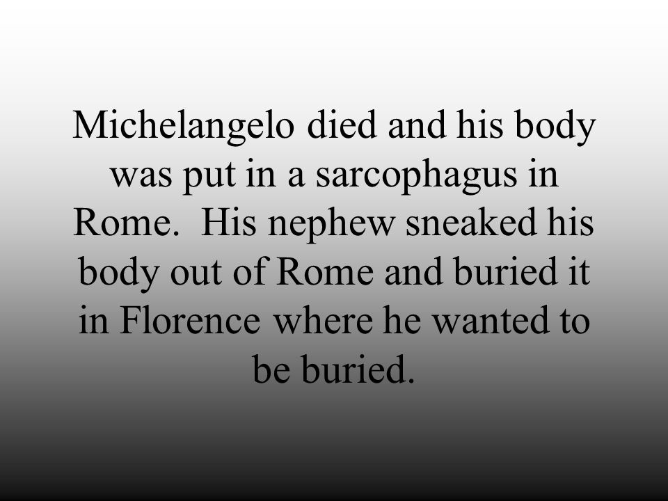 Michelangelo died and his body was put in a sarcophagus in Rome
