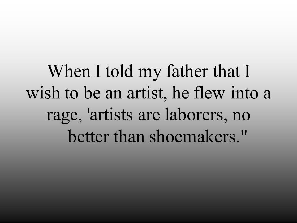 When I told my father that I wish to be an artist, he flew into a rage, artists are laborers, no better than shoemakers.
