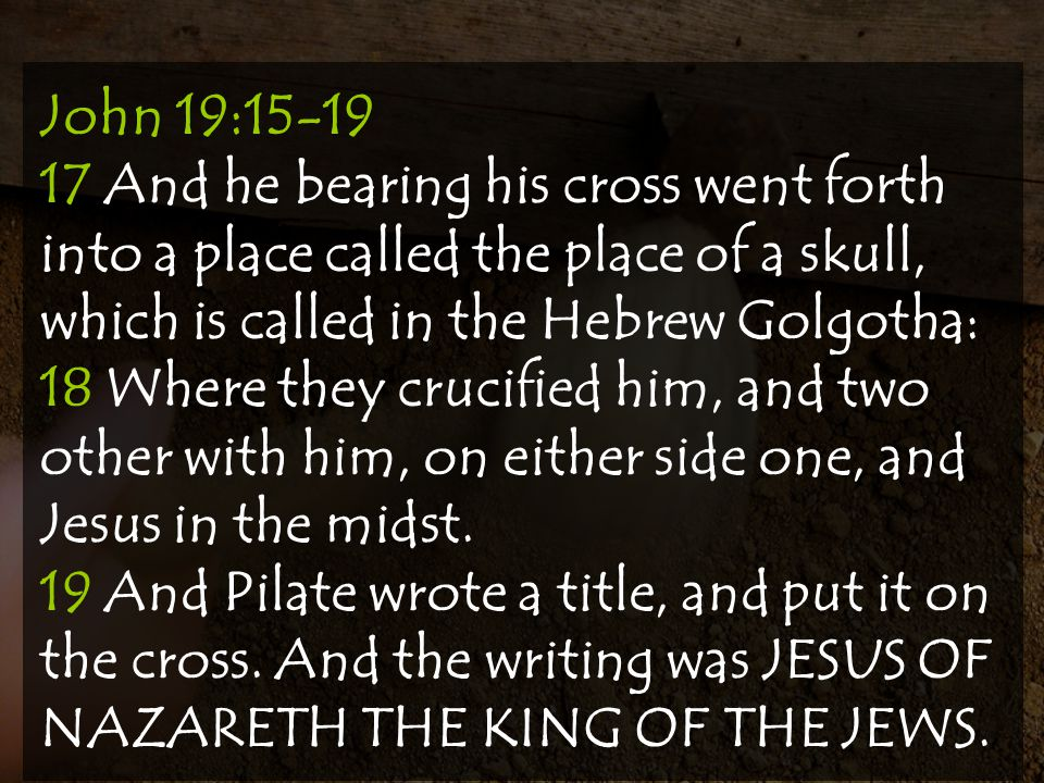 John 19:15-19 17 And he bearing his cross went forth into a place called the place of a skull, which is called in the Hebrew Golgotha: