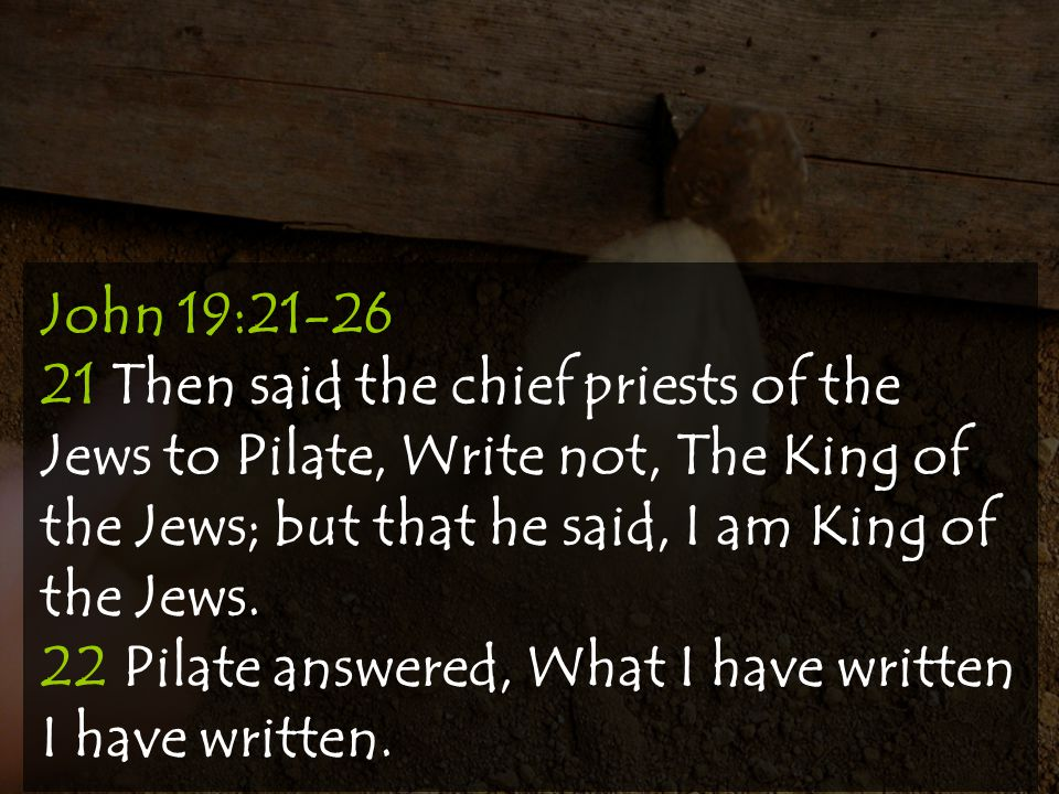 John 19:21-26 21 Then said the chief priests of the Jews to Pilate, Write not, The King of the Jews; but that he said, I am King of the Jews.
