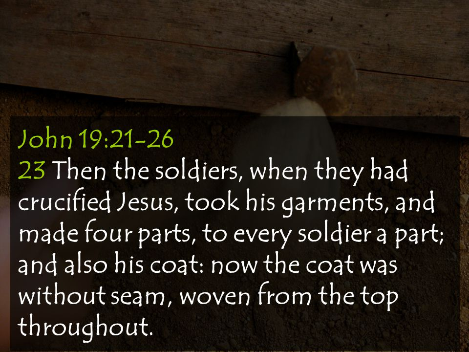 John 19:21-26 23 Then the soldiers, when they had crucified Jesus, took his garments, and made four parts, to every soldier a part; and also his coat: now the coat was without seam, woven from the top throughout.