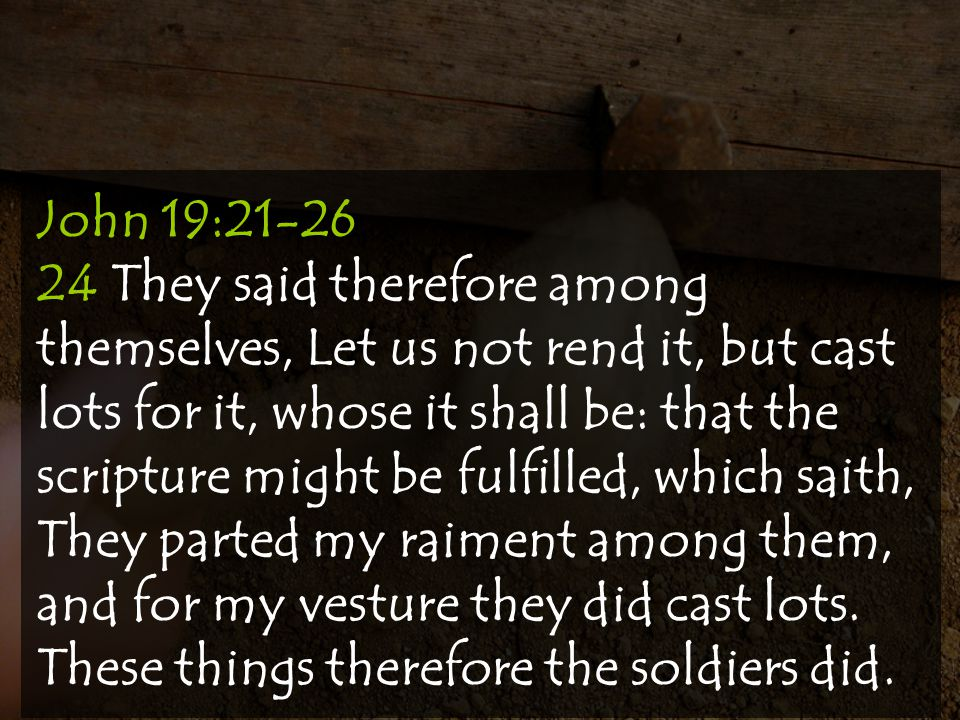 John 19:21-26 24 They said therefore among themselves, Let us not rend it, but cast lots for it, whose it shall be: that the scripture might be fulfilled, which saith, They parted my raiment among them, and for my vesture they did cast lots.