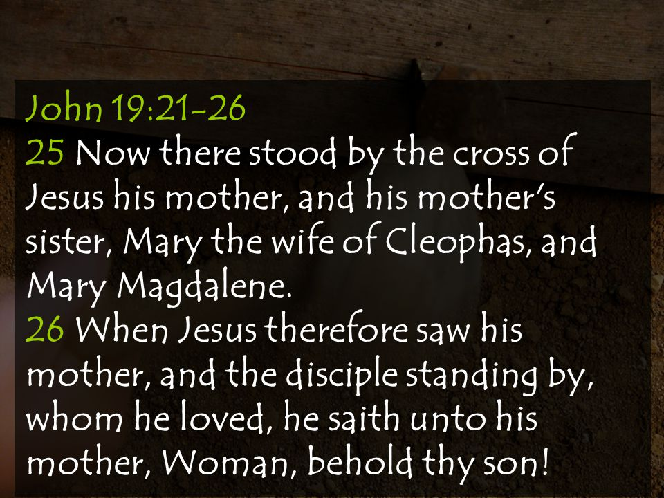 John 19:21-26 25 Now there stood by the cross of Jesus his mother, and his mother s sister, Mary the wife of Cleophas, and Mary Magdalene.