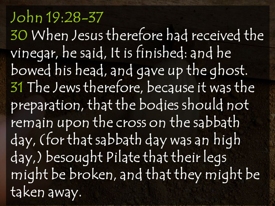 John 19:28-37 30 When Jesus therefore had received the vinegar, he said, It is finished: and he bowed his head, and gave up the ghost.