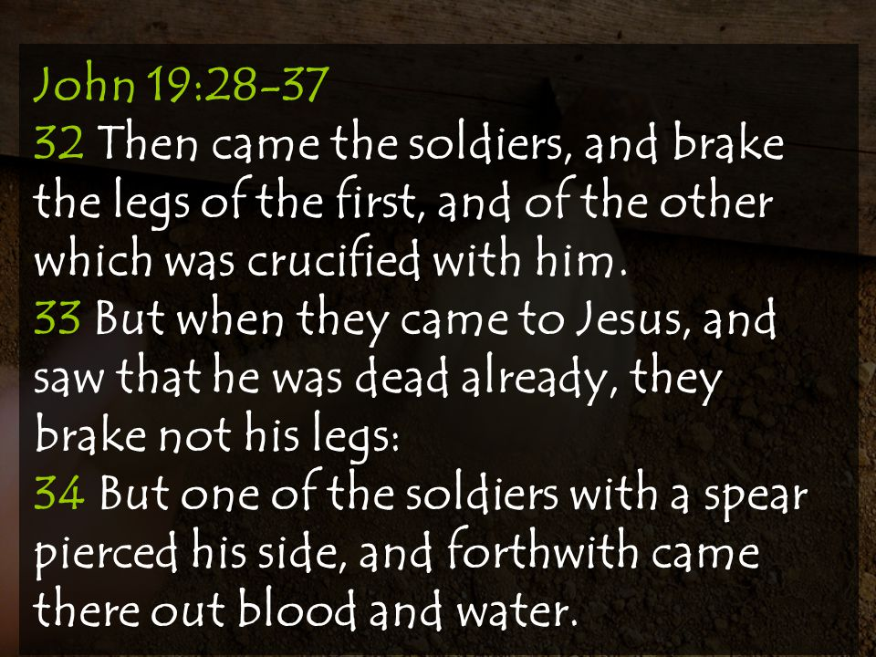John 19:28-37 32 Then came the soldiers, and brake the legs of the first, and of the other which was crucified with him.