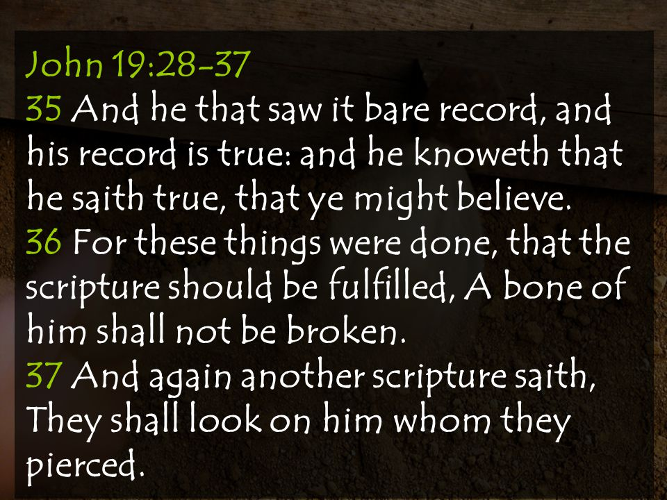 John 19:28-37 35 And he that saw it bare record, and his record is true: and he knoweth that he saith true, that ye might believe.