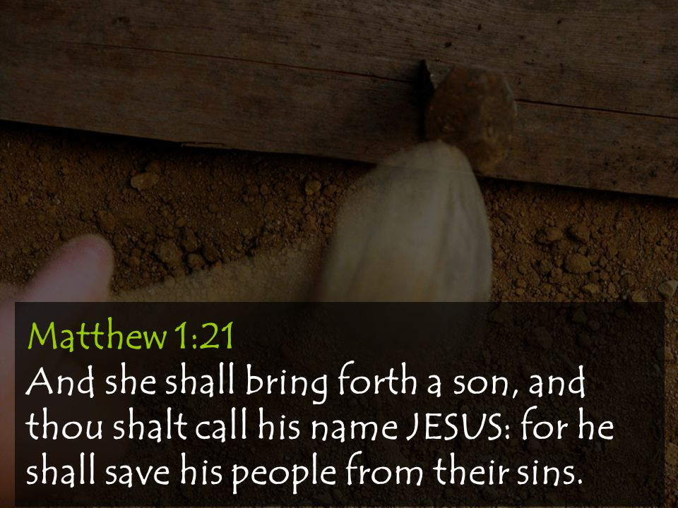 Matthew 1:21 And she shall bring forth a son, and thou shalt call his name JESUS: for he shall save his people from their sins.