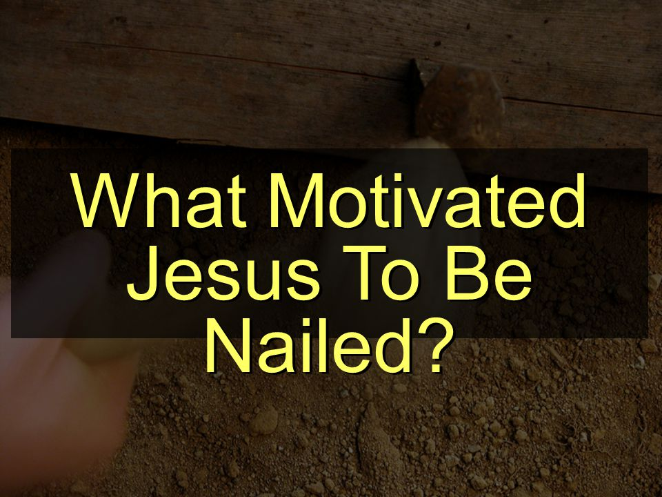 What Motivated Jesus To Be Nailed