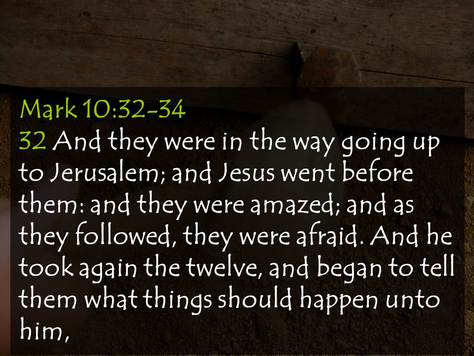 Mark 10:32-34 32 And they were in the way going up to Jerusalem; and Jesus went before them: and they were amazed; and as they followed, they were afraid.
