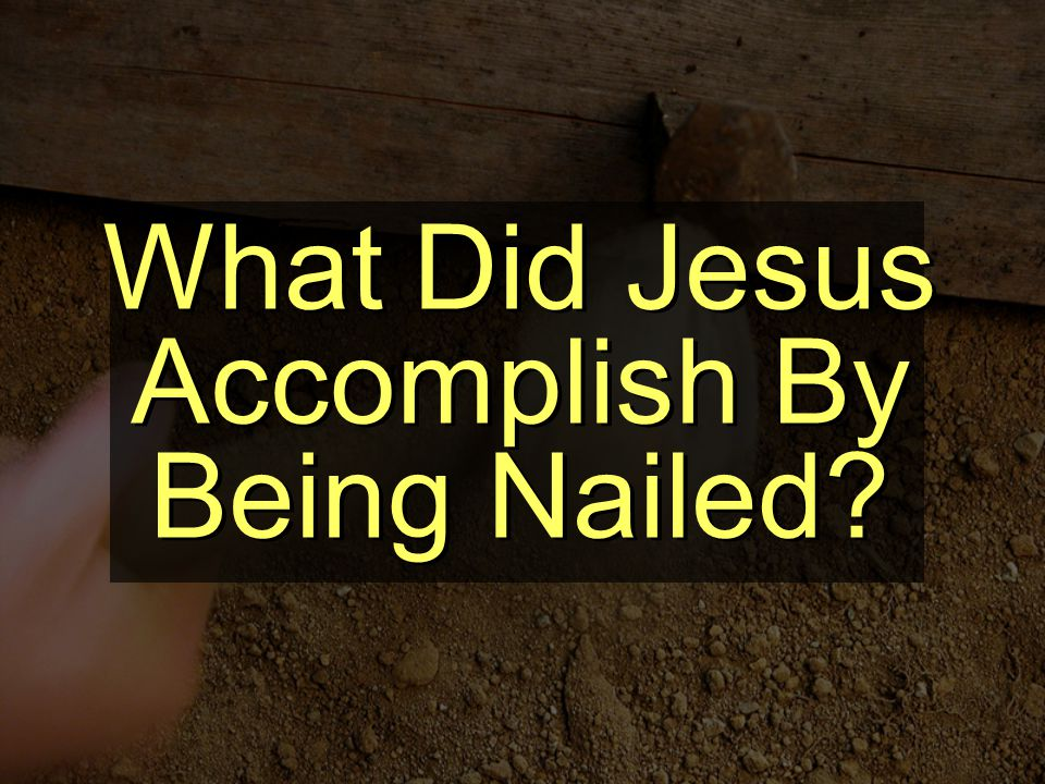 What Did Jesus Accomplish By Being Nailed
