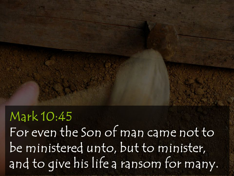 Mark 10:45 For even the Son of man came not to be ministered unto, but to minister, and to give his life a ransom for many.