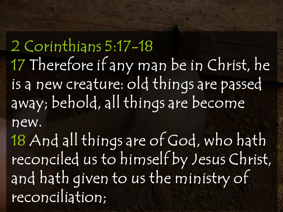 2 Corinthians 5:17-18 17 Therefore if any man be in Christ, he is a new creature: old things are passed away; behold, all things are become new.