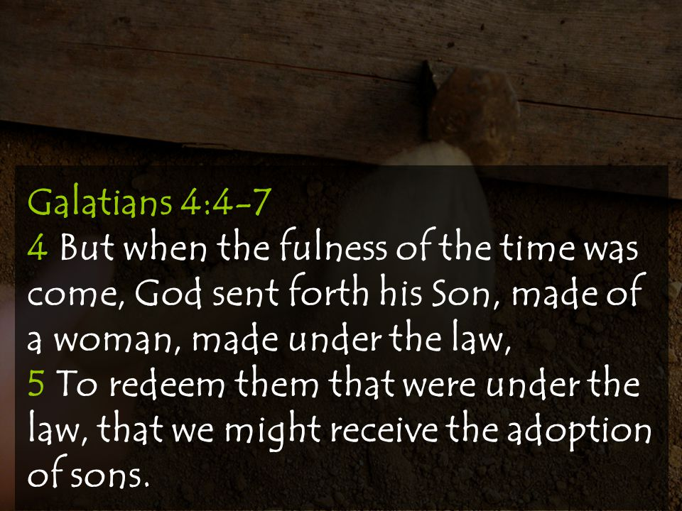 Galatians 4:4-7 4 But when the fulness of the time was come, God sent forth his Son, made of a woman, made under the law,