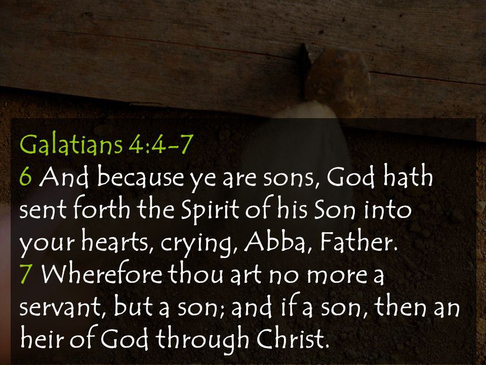 Galatians 4:4-7 6 And because ye are sons, God hath sent forth the Spirit of his Son into your hearts, crying, Abba, Father.