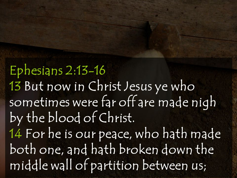 Ephesians 2:13-16 13 But now in Christ Jesus ye who sometimes were far off are made nigh by the blood of Christ.