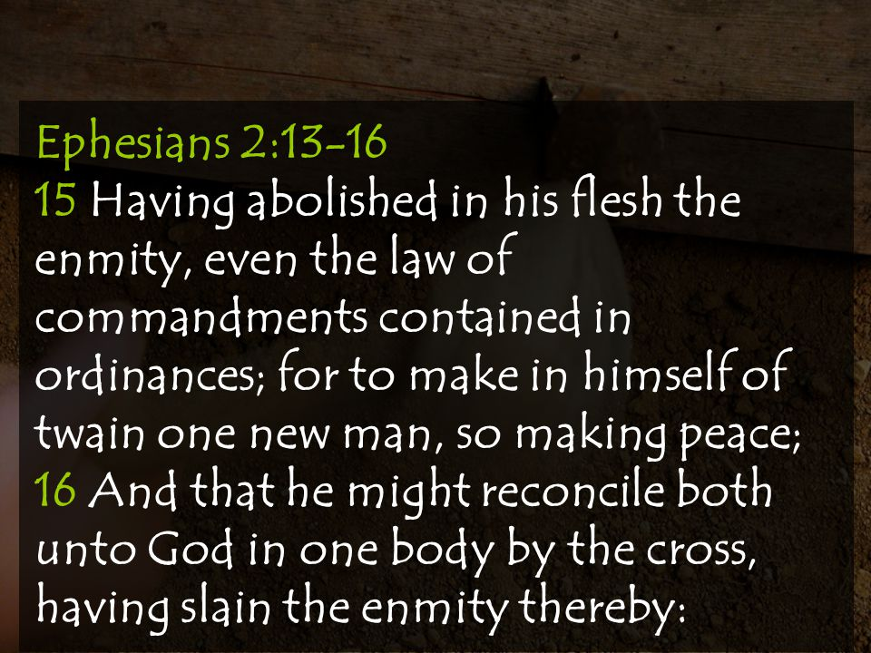 Ephesians 2:13-16 15 Having abolished in his flesh the enmity, even the law of commandments contained in ordinances; for to make in himself of twain one new man, so making peace;