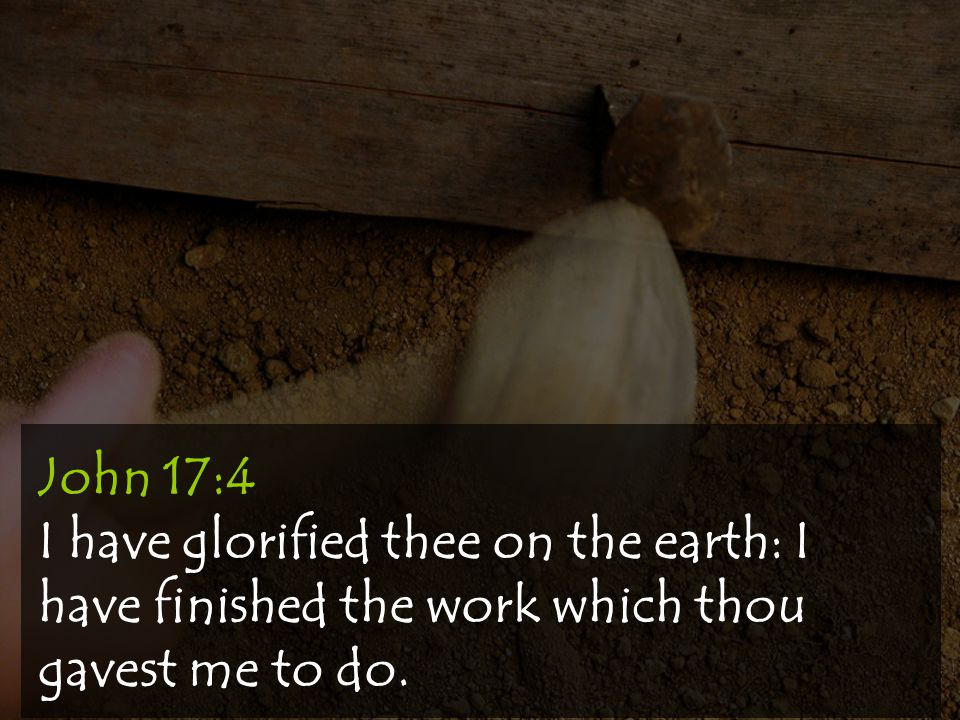 John 17:4 I have glorified thee on the earth: I have finished the work which thou gavest me to do.
