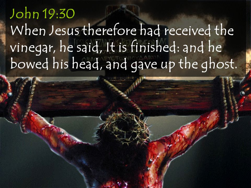 John 19:30 When Jesus therefore had received the vinegar, he said, It is finished: and he bowed his head, and gave up the ghost.